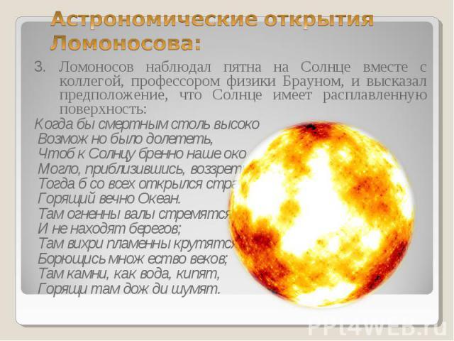 3. Ломоносов наблюдал пятна на Солнце вместе с коллегой, профессором физики Брауном, и высказал предположение, что Солнце имеет расплавленную поверхность: 3. Ломоносов наблюдал пятна на Солнце вместе с коллегой, профессором физики Брауном, и высказа…