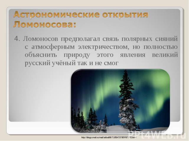 4. Ломоносов предполагал связь полярных сияний с атмосферным электричеством, но полностью объяснить природу этого явления великий русский учёный так и не смог 4. Ломоносов предполагал связь полярных сияний с атмосферным электричеством, но полностью …