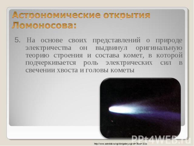 5. На основе своих представлений о природе электричества он выдвинул оригинальную теорию строения и состава комет, в которой подчеркивается роль электрических сил в свечении хвоста и головы кометы 5. На основе своих представлений о природе электриче…