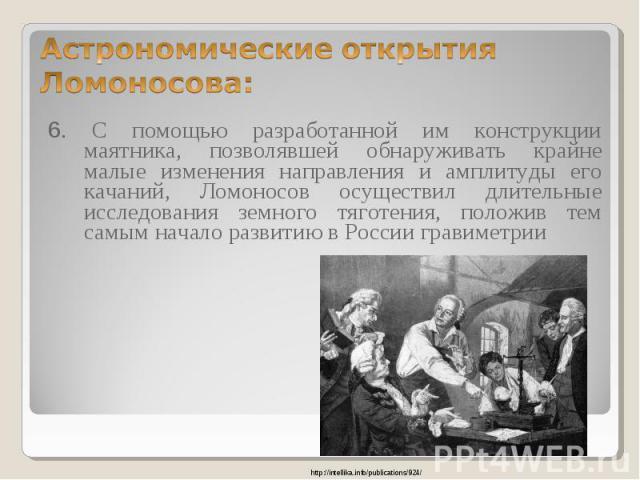 6. С помощью разработанной им конструкции маятника, позволявшей обнаруживать крайне малые изменения направления и амплитуды его качаний, Ломоносов осуществил длительные исследования земного тяготения, положив тем самым начало развитию в России грави…