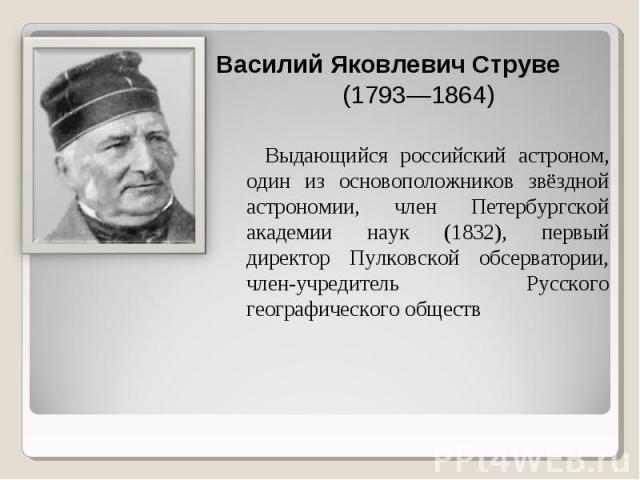 Выдающийся российский астроном, один из основоположников звёздной астрономии, член Петербургской академии наук (1832), первый директор Пулковской обсерватории, член-учредитель Русского географического обществ Выдающийся российский астроном, один из …