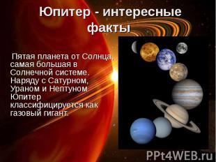 Пятая планета от Солнца, самая большая в Солнечной системе. Наряду с Сатурном, У