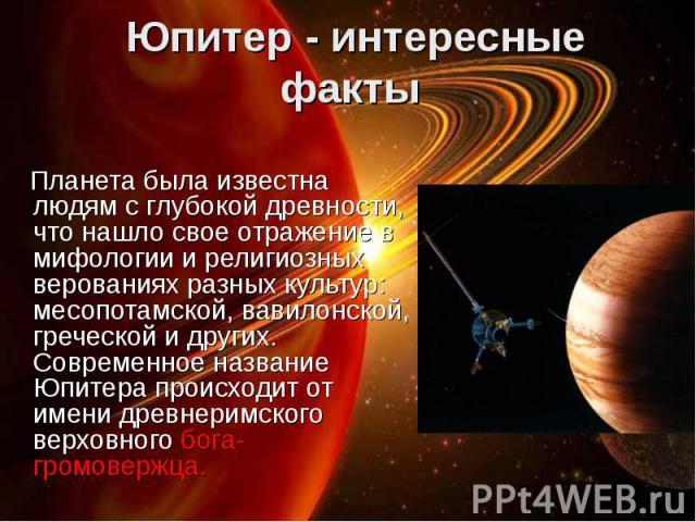 Планета была известна людям с глубокой древности, что нашло свое отражение в мифологии и религиозных верованиях разных культур: месопотамской, вавилонской, греческой и других. Современное название Юпитера происходит от имени древнеримского верховног…