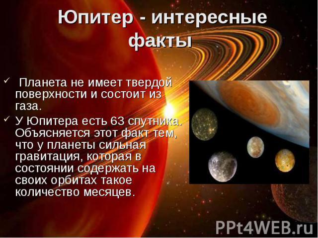 Планета не имеет твердой поверхности и состоит из газа. Планета не имеет твердой поверхности и состоит из газа. У Юпитера есть 63 спутника. Объясняется этот факт тем, что у планеты сильная гравитация, которая в состоянии содержать на своих орбитах т…