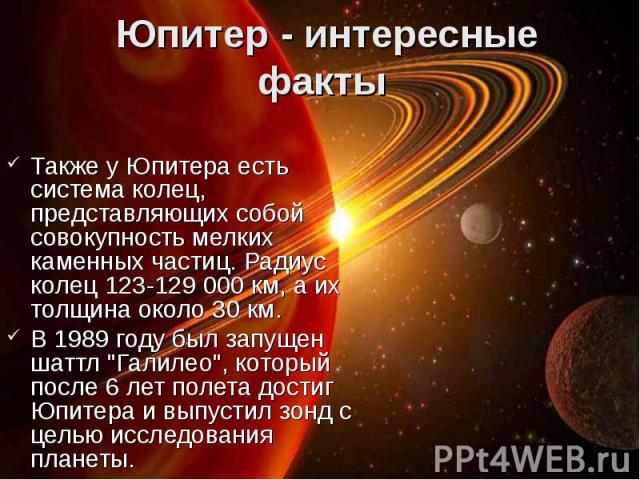 Также у Юпитера есть система колец, представляющих собой совокупность мелких каменных частиц. Радиус колец 123-129 000 км, а их толщина около 30 км. Также у Юпитера есть система колец, представляющих собой совокупность мелких каменных частиц. Радиус…
