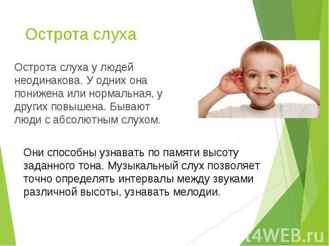 Острота слуха у людей неодинакова. У одних она понижена или нормальная, у других повышена. Бывают люди с абсолютным слухом. Острота слуха у людей неодинакова. У одних она понижена или нормальная, у других повышена. Бывают люди с абсолютным слухом.