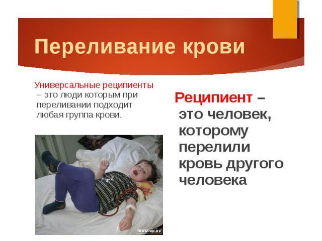 Реципиент – это человек, которому перелили кровь другого человека Реципиент – это человек, которому перелили кровь другого человека
