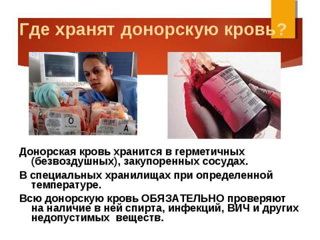 Донорская кровь хранится в герметичных (безвоздушных), закупоренных сосудах. Донорская кровь хранится в герметичных (безвоздушных), закупоренных сосудах. В специальных хранилищах при определенной температуре. Всю донорскую кровь ОБЯЗАТЕЛЬНО проверяю…