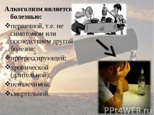 Алкоголизм является болезнью: Алкоголизм является болезнью: первичной, т.е. не с