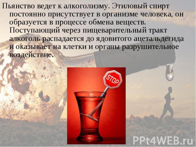 Пьянство ведет к алкоголизму. Этиловый спирт постоянно присутствует в организме человека, он образуется в процессе обмена веществ. Поступающий через пищеварительный тракт алкоголь распадается до ядовитого ацетальдегида и оказывает на клетки и органы…