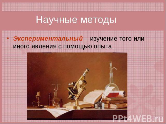 Экспериментальный – изучение того или иного явления с помощью опыта. Экспериментальный – изучение того или иного явления с помощью опыта.