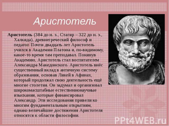 Аристотель (384 до н.э., Стагир – 322 до н.э., Халкида), древнегреческий философ и педагог. Почти двадцать лет Аристотель учился в Академии Платона и, по-видимому, какое-то время там преподавал. Покинув Академию, Аристотель стал воспитат…