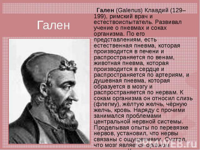 Гален (Galenus) Клавдий (129–199), римский врач и естествоиспытатель. Развивал учение о пневмах и соках организма. По его представлениям, есть естественная пневма, которая производится в печени и распространяется по венам, животная пневма, которая п…