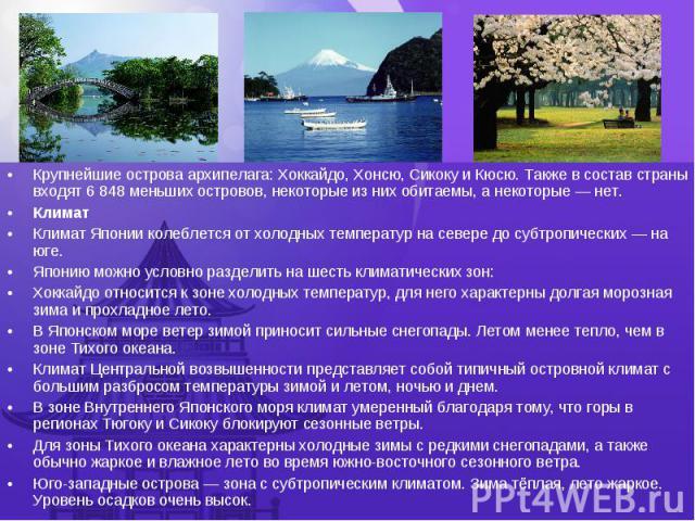 Крупнейшиеостроваархипелага:Хоккайдо,Хонсю,СикокуиКюсю. Также в состав страны входят 6 848 меньших островов, некоторые из них обитаемы, а некоторые— нет. Крупнейшиеостроваархипелага:&…