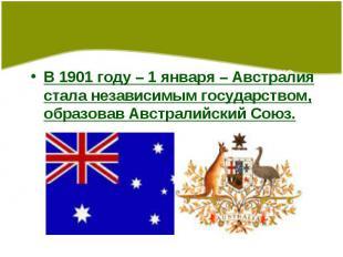 В 1901 году – 1 января – Австралия стала независимым государством, образовав Авс