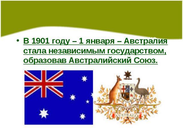 В 1901 году – 1 января – Австралия стала независимым государством, образовав Австралийский Союз.