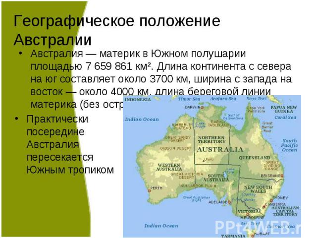 Австралия — материк в Южном полушарии площадью 7659861 км². Длина континента с севера на юг составляет около 3700 км, ширина с запада на восток — около 4000 км, длина береговой линии материка (без островов) — 35877 км. Австралия — …