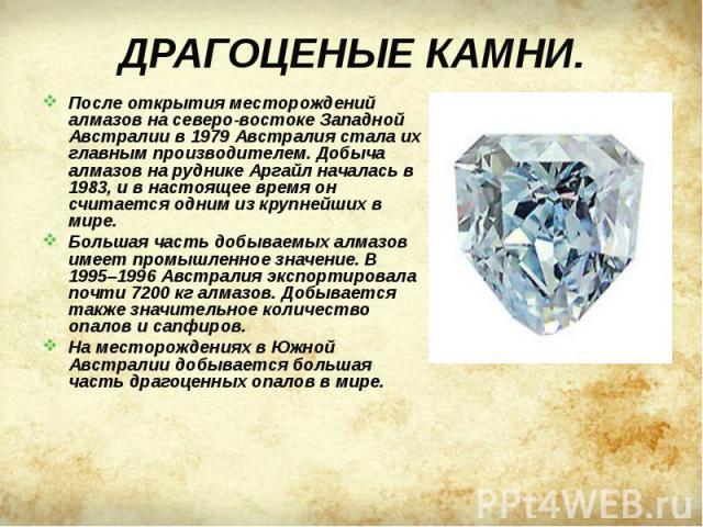 После открытия месторождений алмазов на северо-востоке Западной Австралии в 1979 Австралия стала их главным производителем. Добыча алмазов на руднике Аргайл началась в 1983, и в настоящее время он считается одним из крупнейших в мире. После открытия…