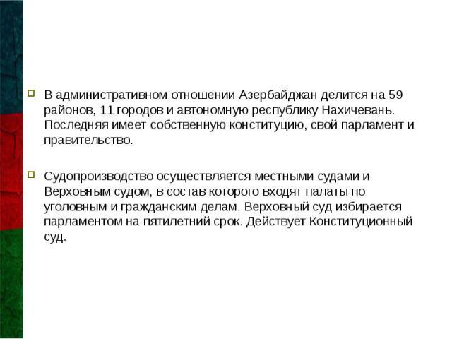 В административном отношении Азербайджан делится на 59 районов, 11 городов и автономную республику Нахичевань. Последняя имеет собственную конституцию, свой парламент и правительство. В административном отношении Азербайджан делится на 59 районов, 1…