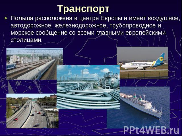 Польша расположена в центре Европы и имеет воздушное, автодорожное, железнодорожное, трубопроводное и морское сообщение со всеми главными европейскими столицами. Польша расположена в центре Европы и имеет воздушное, автодорожное, железнодорожное, тр…