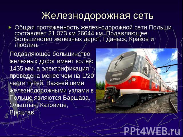Общая протяженность железнодорожной сети Польши составляет 21 073 км 26644 км. Подавляющее большинство железных дорог, Гданьск, Краков и Люблин. Общая протяженность железнодорожной сети Польши составляет 21 073 км 26644 км. Подавляющее большинство ж…