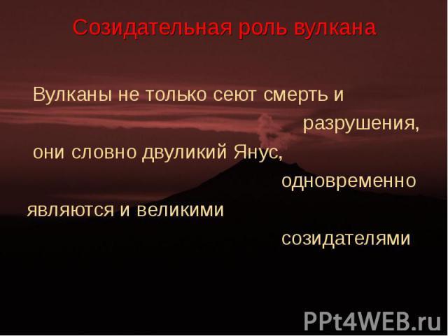 Вулканы не только сеют смерть и Вулканы не только сеют смерть и разрушения, они словно двуликий Янус, одновременно являются и великими созидателями