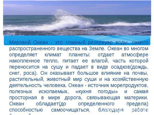 Мировой Океан - это главный резервуар воды, самого распространенного вещества на Земле. Океан во многом определяет климат планеты: отдает атмосфере накопленное тепло, питает ее влагой, часть которой переносится на сушу и падает в виде осадков(дождь,…