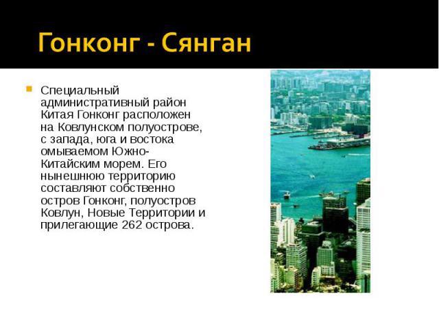 Специальный административный район Китая Гонконг расположен на Ковлунском полуострове, с запада, юга и востока омываемом Южно-Китайским морем. Его нынешнюю территорию составляют собственно остров Гонконг, полуостров Ковлун, Новые Территории и прилег…