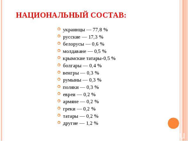 украинцы — 77,8 % русские — 17,3 % белорусы — 0,6 % молдаване — 0,5 % крымские татары-0,5 % болгары — 0,4 % венгры — 0,3 % румыны — 0,3 % поляки — 0,3 % евреи — 0,2 % армяне — 0,2 % греки — 0,2 % татары — 0,2 % другие — 1,2 %