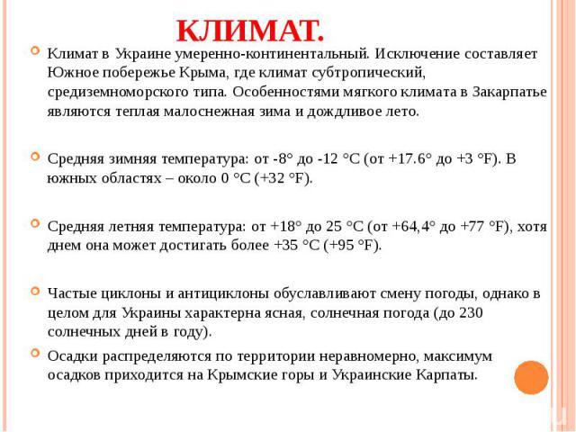 Климат в Украине умеренно-континентальный. Исключение составляет Южное побережье Крыма, где климат субтропический, средиземноморского типа. Особенностями мягкого климата в Закарпатье являются теплая малоснежная зима и дождливое лето. Климат в Украин…