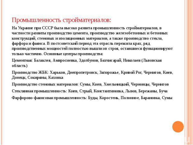 Промышленность стройматериалов: Промышленность стройматериалов: На Украине при СССР была высоко развита промышленность стройматериалов, в частности развиты производство цемента, производство железобетонных и бетонных конструкций, стеновых и изоляцио…