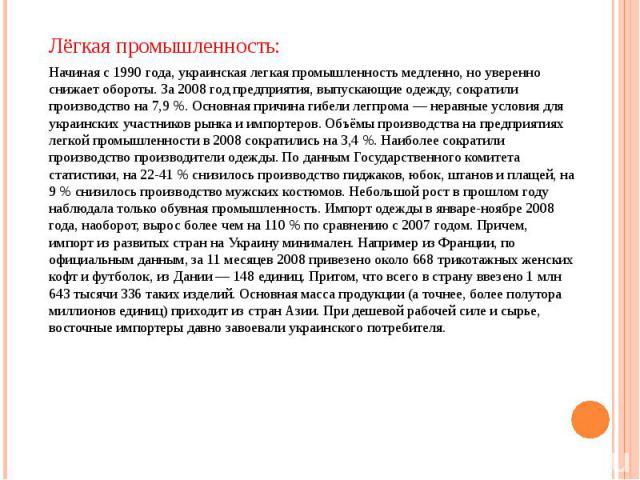 Лёгкая промышленность: Лёгкая промышленность: Начиная с 1990 года, украинская легкая промышленность медленно, но уверенно снижает обороты. За 2008 год предприятия, выпускающие одежду, сократили производство на 7,9 %. Основная причина гибели легпрома…