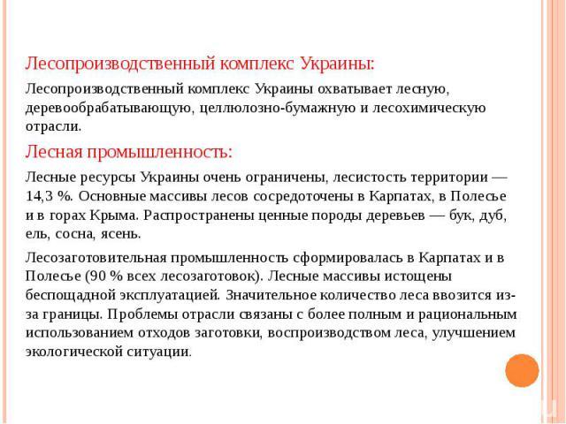 Лесопроизводственный комплекс Украины: Лесопроизводственный комплекс Украины: Лесопроизводственный комплекс Украины охватывает лесную, деревообрабатывающую, целлюлозно-бумажную и лесохимическую отрасли. Лесная промышленность: Лесные ресурсы Украины …