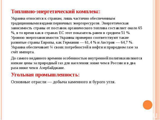 Топливно-энергетический комплекс: Топливно-энергетический комплекс: Украина относится к странам, лишь частично обеспеченным традиционными видами первичных энергоресурсов. Энергетическая зависимость страны от поставок органического топлива составляет…