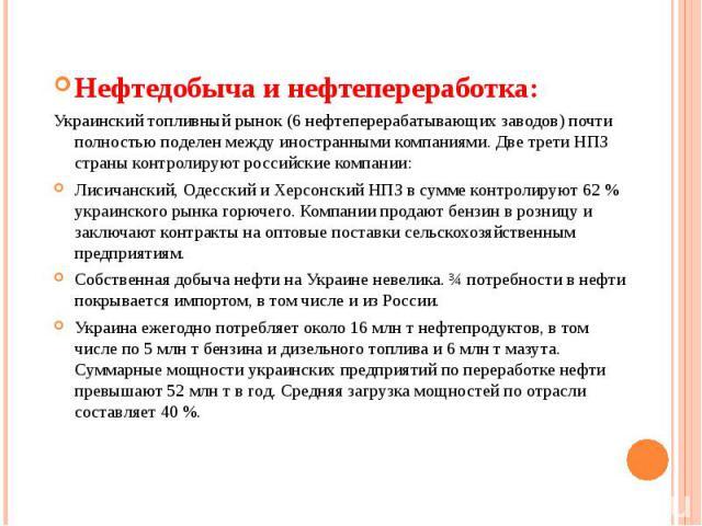 Нефтедобыча и нефтепереработка: Нефтедобыча и нефтепереработка: Украинский топливный рынок (6 нефтеперерабатывающих заводов) почти полностью поделен между иностранными компаниями. Две трети НПЗ страны контролируют российские компании: Лисичанский, О…