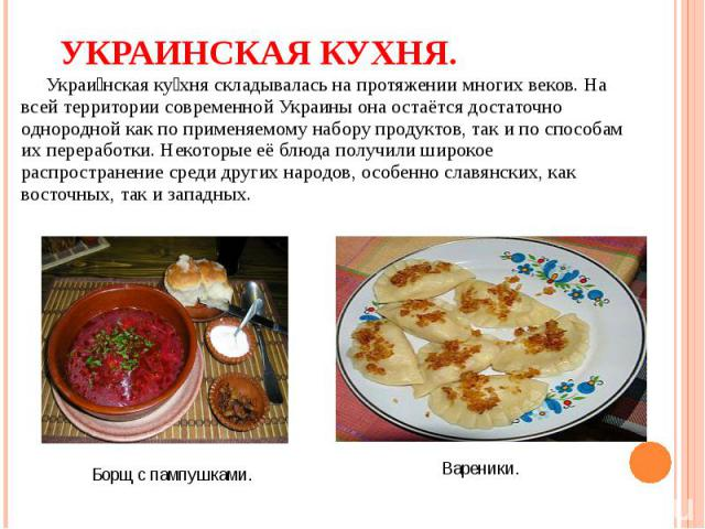 Украи нская ку хня складывалась на протяжении многих веков. На всей территории современной Украины она остаётся достаточно однородной как по применяемому набору продуктов, так и по способам их переработки. Некоторые её блюда получили широкое распрос…