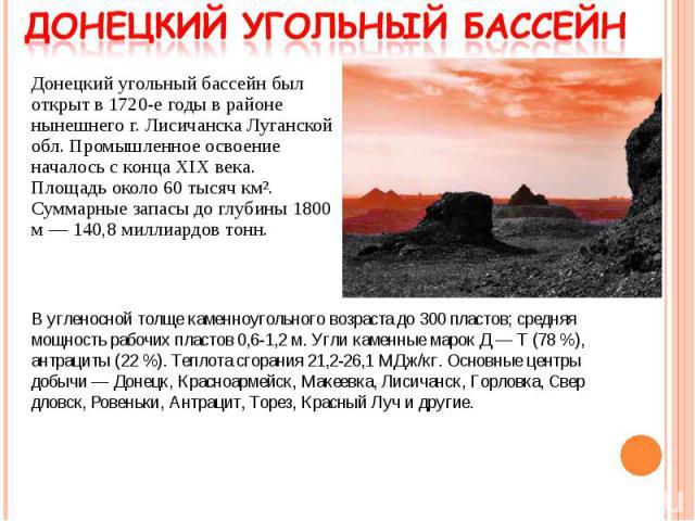 Донецкий угольный бассейн был открыт в 1720-е годы в районе нынешнего г. Лисичанска Луганской обл. Промышленное освоение началось с конца XIX века. Площадь около 60 тысяч км². Суммарные запасы до глубины 1800 м— 140,8 миллиардов тонн. Донецкий…
