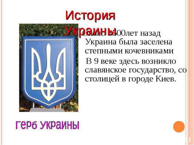 Около 3500лет назад Украина была заселена степными кочевниками Около 3500лет назад Украина была заселена степными кочевниками В 9 веке здесь возникло славянское государство, со столицей в городе Киев.