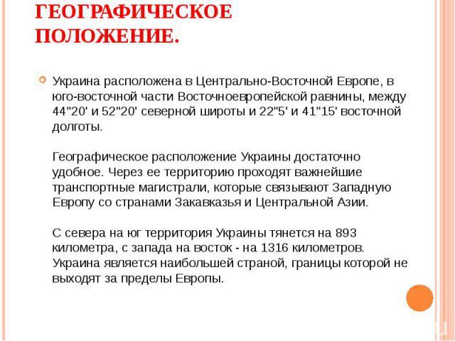 Украина расположена в Центрально-Восточной Европе, в юго-восточной части Восточноевропейской равнины, между 44''20' и 52''20' северной широты и 22''5' и 41''15' восточной долготы. Географическое расположение Украины достаточно удобное. Через е…