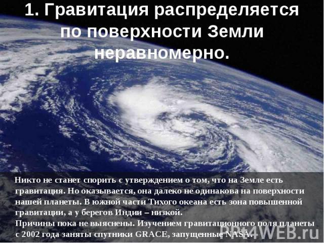Никто не станет спорить с утверждением о том, что на Землеесть гравитация. Но оказывается, она далеко не одинакова на поверхности нашей планеты. В южной части Тихого океана есть зона повышенной гравитации, а у берегов Индии – низкой. Причины п…