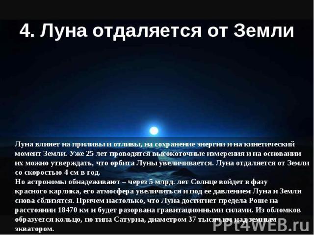 Луна влияет на приливы и отливы, на сохранение энергии и на кинетический момент Земли. Уже 25 лет проводятся высокоточные измерения и на основании их можно утверждать, что орбита Луны увеличивается. Луна отдаляется от Земли со скоростью 4 см в год. …