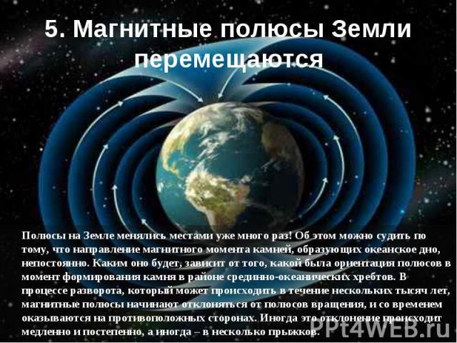 Полюсы на Земле менялись местами уже много раз! Об этом можно судить по тому, что направление магнитного момента камней, образующих океанское дно, непостоянно. Каким оно будет, зависит от того, какой была ориентация полюсов в момент формирования кам…