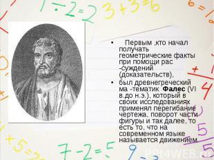 Первым ,кто начал получать геометрические факты при помощи рас -суждений (доказа