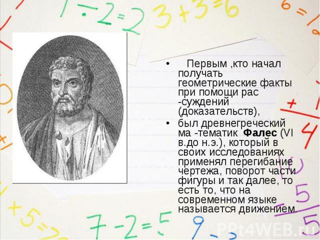 Первым ,кто начал получать геометрические факты при помощи рас -суждений (доказательств), Первым ,кто начал получать геометрические факты при помощи рас -суждений (доказательств), был древнегреческий ма -тематик Фалес (VI в.до н.э.), который в своих…