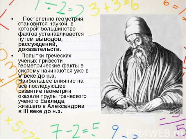 Постепенно геометрия становится наукой, в которой большинство фактов устанавливается путем выводов, рассуждений, доказательств. Постепенно геометрия становится наукой, в которой большинство фактов устанавливается путем выводов, рассуждений, доказате…