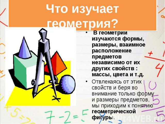В геометрии изучаются формы, размеры, взаимное расположение предметов независимо от их других свойств : массы, цвета и т.д. В геометрии изучаются формы, размеры, взаимное расположение предметов независимо от их других свойств : массы, цвета и т.д. О…