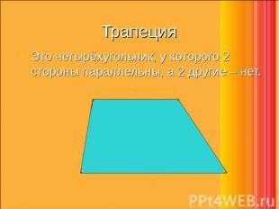Это четырёхугольник, у которого 2 стороны параллельны, а 2 другие – нет. Это чет