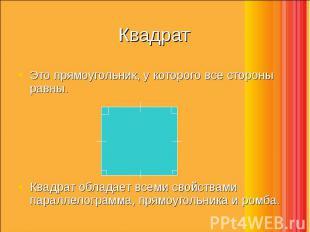 Это прямоугольник, у которого все стороны равны. Это прямоугольник, у которого в
