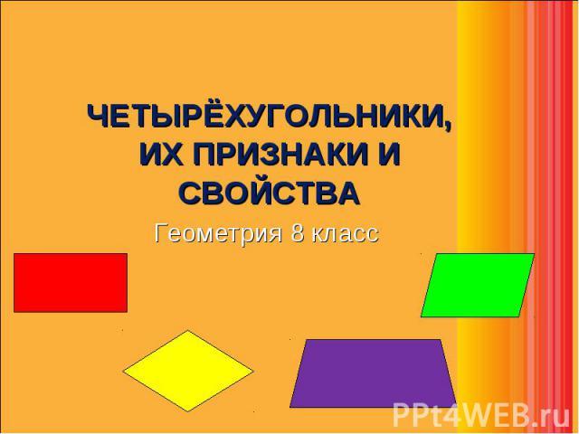 ЧЕТЫРЁХУГОЛЬНИКИ, ИХ ПРИЗНАКИ И СВОЙСТВА ЧЕТЫРЁХУГОЛЬНИКИ, ИХ ПРИЗНАКИ И СВОЙСТВА Геометрия 8 класс