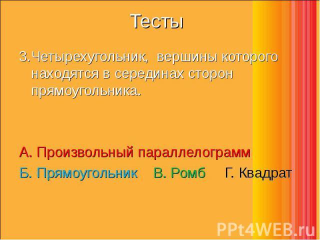 3.Четырехугольник, вершины которого находятся в серединах сторон прямоугольника. 3.Четырехугольник, вершины которого находятся в серединах сторон прямоугольника. А. Произвольный параллелограмм  Б. Прямоугольник  В. Ромб…